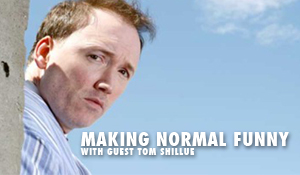 Post image for Making Normal Funny with Guest Tom Shillue